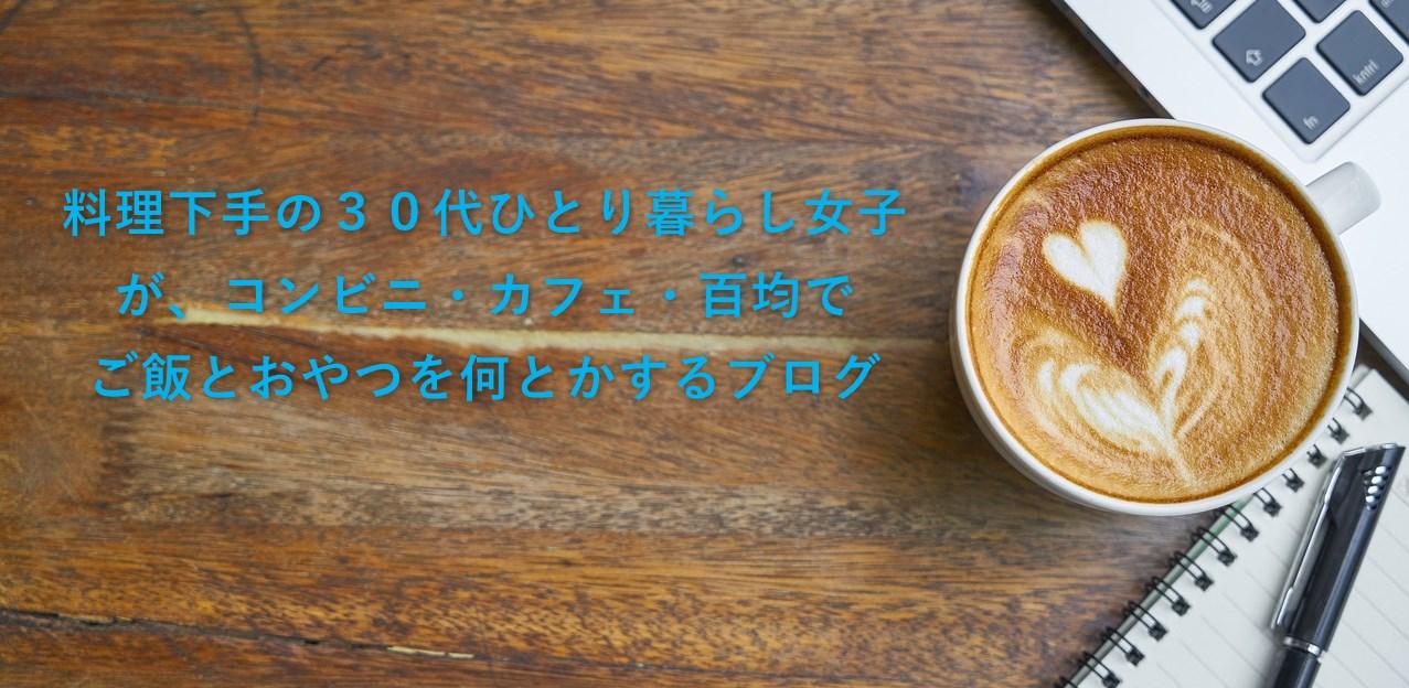 料理下手の30代ひとり暮らし女子が、コンビニ・カフェ・百均でご飯とおやつを何とかするブログ